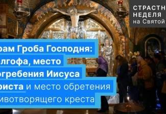 Храм Гроба Господня: Голгофа, место погребения Иисуса Христа и место обретения Животворящего креста